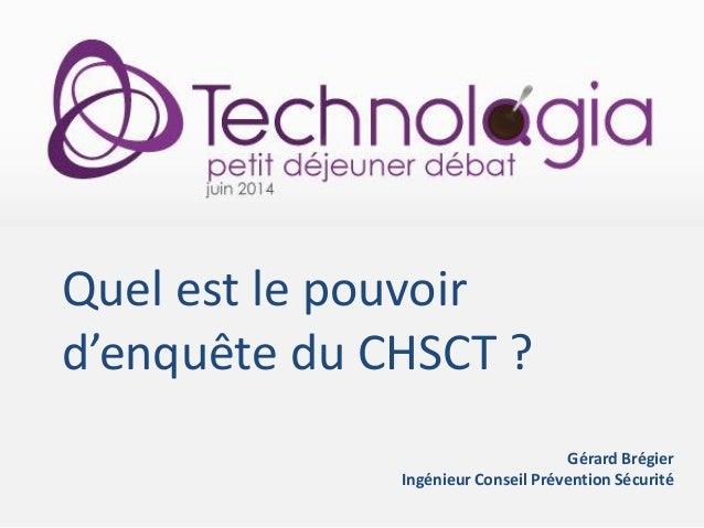 Quel est le pouvoir d'enquête du CHSCT ? Gérard Brégier Ingénieur Conseil Prévention Sécurité