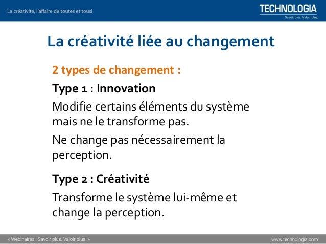 La créativité liée au changement 2 types de changement : Type 1 : Innovation Modifie certains éléments du système mais ne ...