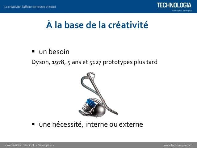À la base de la créativité ▪ un besoin Dyson, 1978, 5 ans et 5127 prototypes plus tard ▪ une nécessité, interne ou externe