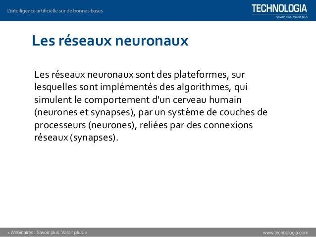 Les réseaux neuronaux Les réseaux neuronaux sont des plateformes, sur lesquelles sont implémentés des algorithmes, qui sim...