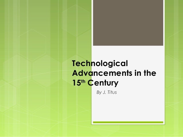 TechnologicalAdvancements in the15th Century     By J. Titus