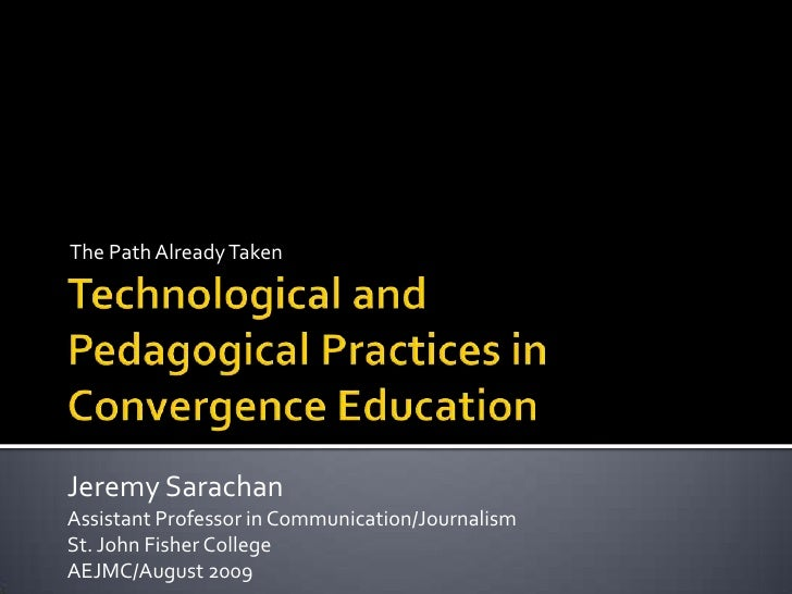 The Path Already Taken<br />Technological and Pedagogical Practices in Convergence Education<br />Jeremy Sarachan<br />Ass...