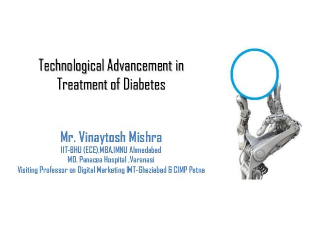 Technological Advancement in Treatment of Diabetes Mr. Vinaytosh Mishra IIT-BHU (ECE),MBA,IMNU Ahmedabad MD. Panacea Hospi...