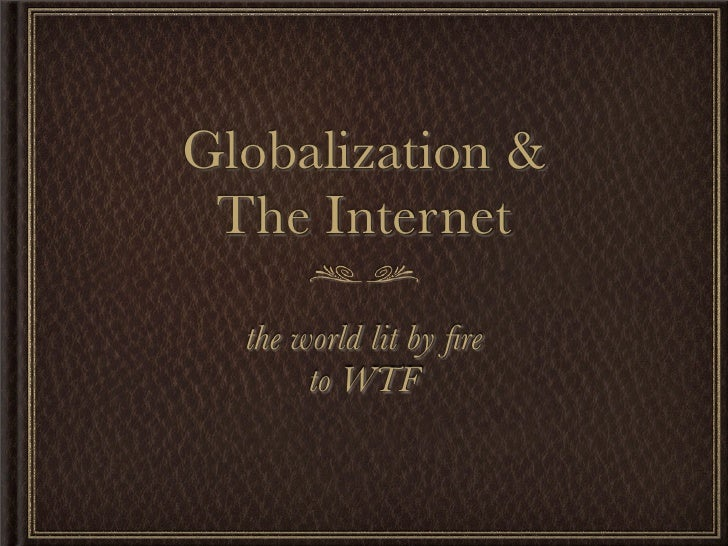 Globalization &  The Internet    the world lit by fire        to WTF