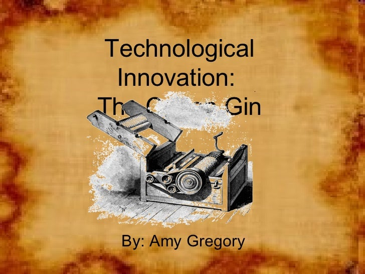 Technological Innovation:  The Cotton Gin By: Amy Gregory