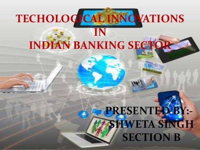TECHOLOGICAL INNOVATIONS IN INDIAN BANKING SECTOR PRESENTED BY:- SHWETA SINGH SECTION B