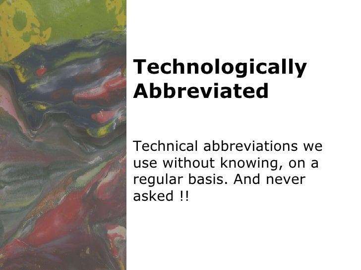 Technologically Abbreviated Technical abbreviations we use without knowing, on a regular basis. And never asked !!
