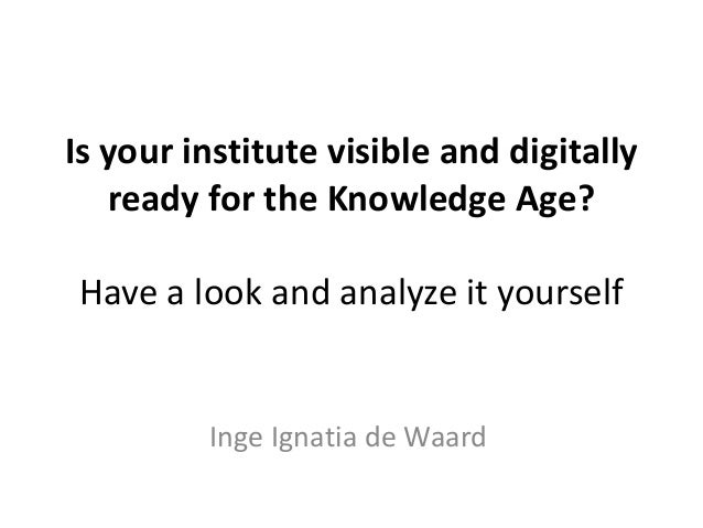 Is your institute visible and digitally   ready for the Knowledge Age?Have a look and analyze it yourself         Inge Ign...