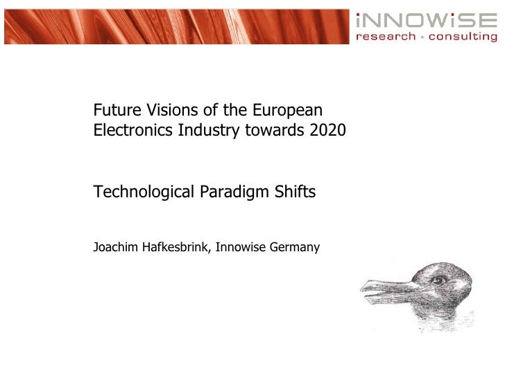 Future Visions of the European Electronics Industry towards 2020   Technological Paradigm Shifts   Joachim Hafkesbrink, In...