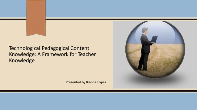 Technological Pedagogical Content Knowledge: A Framework for Teacher Knowledge Presented by Rianna Lopez