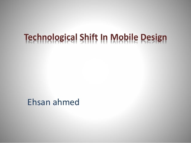 Technological Shift In Mobile Design Ehsan ahmed