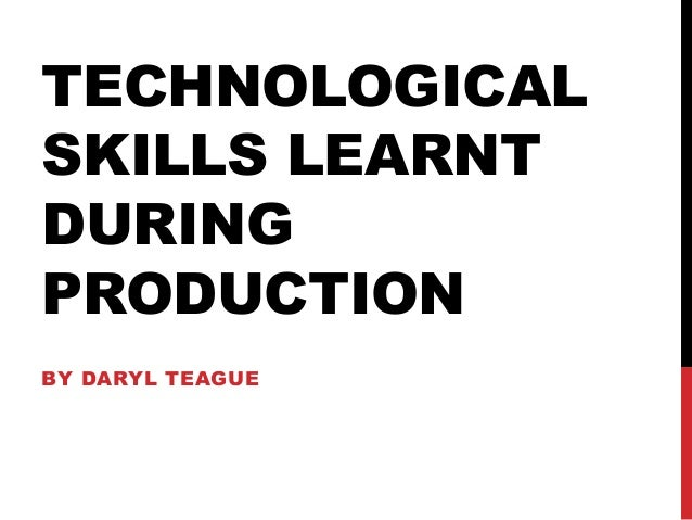TECHNOLOGICALSKILLS LEARNTDURINGPRODUCTIONBY DARYL TEAGUE