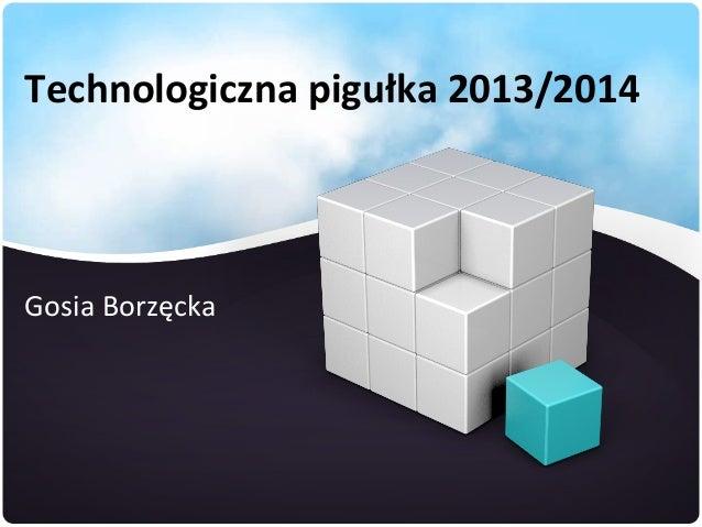 Technologiczna pigułka 2013/2014  Gosia Borzęcka