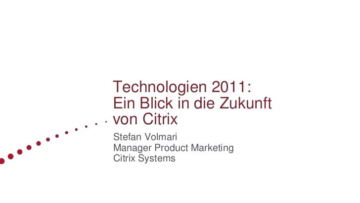 Technologien 2011:Ein Blick in die Zukunftvon CitrixStefan VolmariManager Product MarketingCitrix Systems