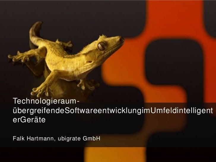 Technologieraum-übergreifendeSoftwareentwicklungimUmfeldintelligenterGeräteFalk Hartmann, ubigrate GmbH