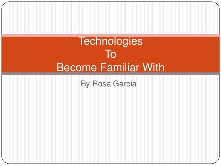 By Rosa Garcia<br />Technologies To Become Familiar With<br />