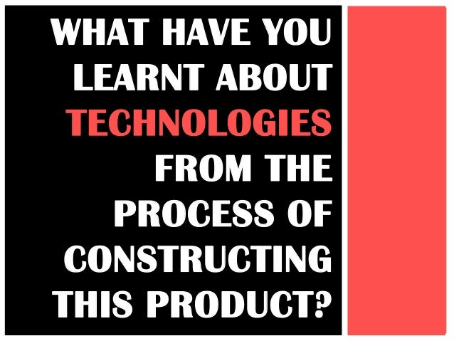 WHAT HAVE YOU LEARNT ABOUT TECHNOLOGIES     FROM THE   PROCESS OF CONSTRUCTINGTHIS PRODUCT?