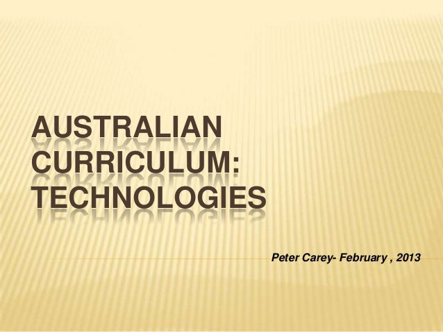 AUSTRALIANCURRICULUM:TECHNOLOGIES               Peter Carey- February , 2013