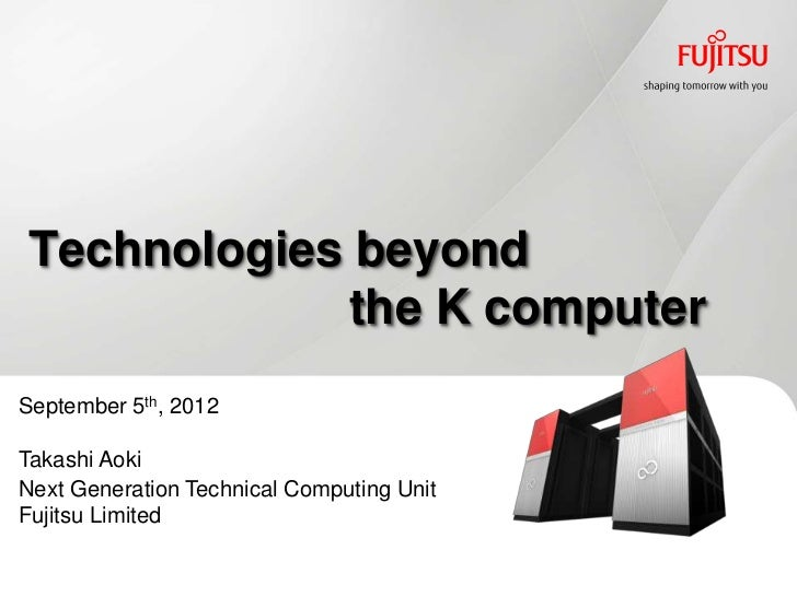 Technologies beyond            the K computerSeptember 5th, 2012Takashi AokiNext Generation Technical Computing UnitFujits...