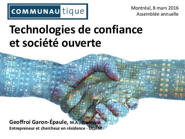 Technologies de confiance et société ouverte Montréal, 8 mars 2016 Assemblée annuelle Geoffroi Garon-Épaule, M.A., Doctora...