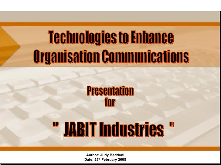 "Author: Judy Beddoni Date: 25 th  February 2008 Technologies to Enhance Organisation Communications ""  JABIT Industri..."