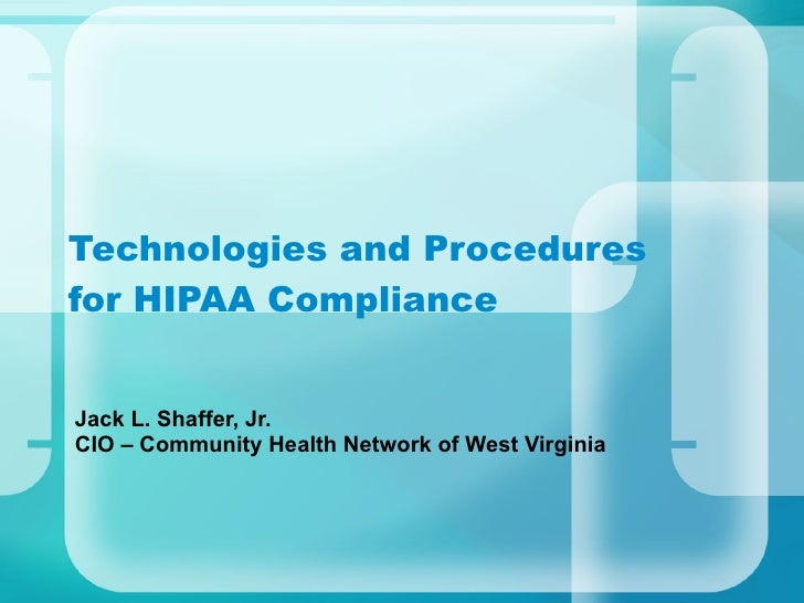 Technologies and Procedures for HIPAA Compliance Jack L. Shaffer, Jr. CIO – Community Health Network of West Virginia