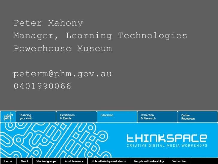 <ul><li>Peter Mahony </li></ul><ul><li>Manager, Learning Technologies </li></ul><ul><li>Powerhouse Museum </li></ul><ul><l...