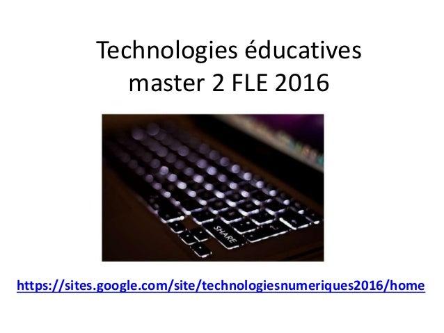Technologies éducatives master 2 FLE 2016 Master 2 https://sites.google.com/site/technologiesnumeriques2016/home