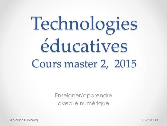 Technologies éducatives Cours master 2, 2015 Enseigner/apprendre avec le numérique 1/12/2015 1Martine Dubreucq
