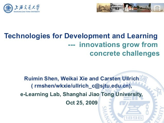 Technologies for Development and Learning --- innovations grow from concrete challenges Ruimin Shen, Weikai Xie and Carste...