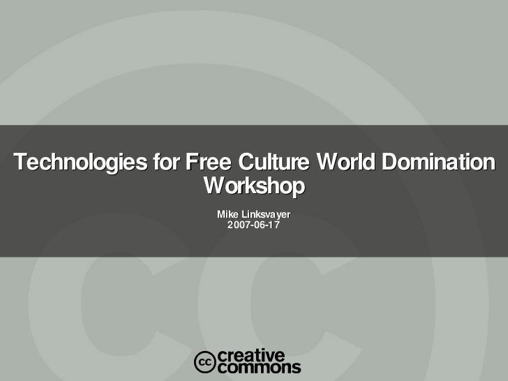 Technologies for Free Culture World Domination Workshop Mike Linksvayer 2007-06-17