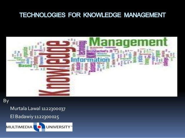 TECHNOLOGIES FOR KNOWLEDGE MANAGEMENTBy     Murtala Lawal 1122300037     El Badawiy 1122300025