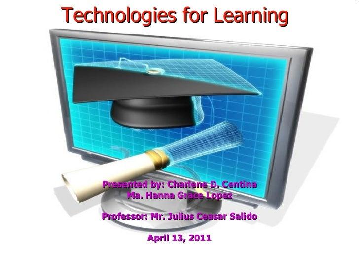 Technologies for Learning Presented by: Charlene D. Centina Ma. Hanna Grace Lopez Professor: Mr. Julius Ceasar Salido Apri...