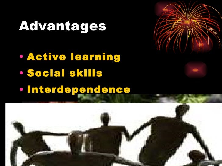 Advantages <ul><li>Active learning </li></ul><ul><li>Social skills   </li></ul><ul><li>Interdependence </li></ul><ul><li>I...