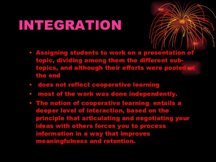 INTEGRATION <ul><ul><li>Assigning students to work on a presentation of topic, dividing among them the different sub-topic...