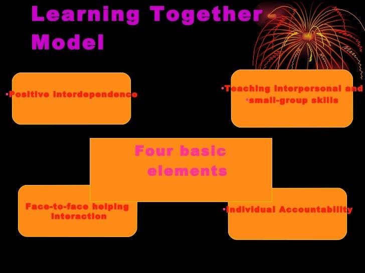 Learning Together Model <ul><li>Four basic elements </li></ul><ul><li>Positive interdependence </li></ul><ul><li>Teaching ...