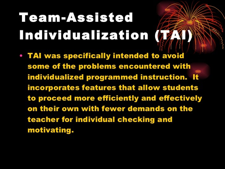 Team-Assisted Individualization (TAI) <ul><li>TAI was specifically intended to avoid some of the problems encountered with...