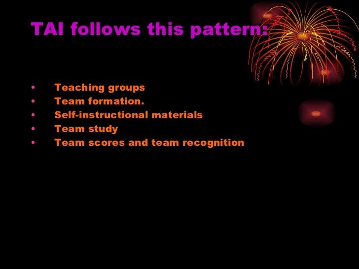 TAI follows this pattern: <ul><li>Teaching groups </li></ul><ul><li>Team formation.  </li></ul><ul><li>Self-instructional ...
