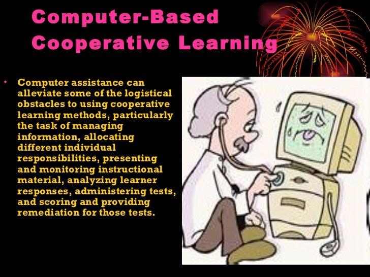 Computer-Based Cooperative Learning <ul><li>Computer assistance can alleviate some of the logistical obstacles to using co...