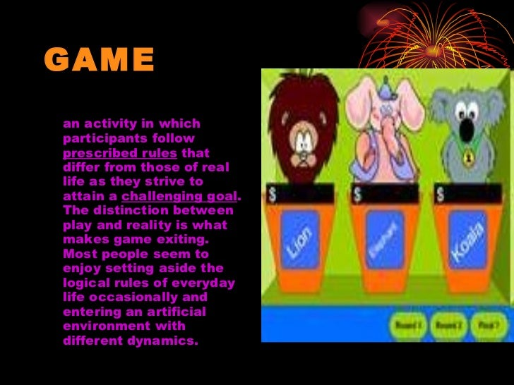 GAME <ul><li>an activity in which participants follow  prescribed rules  that differ from those of real life as they striv...