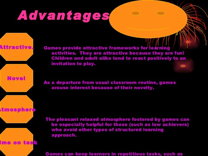 Advantages <ul><li>Games provide attractive frameworks for learning activities.  They are attractive because they are fun!...