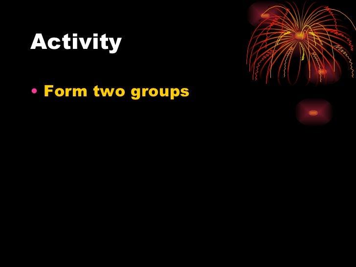 Activity <ul><li>Form two groups </li></ul>