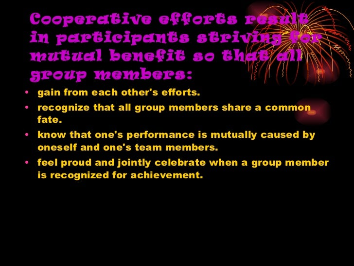 Cooperative efforts result in participants striving for mutual benefit so that all group members: <ul><li>gain from each o...