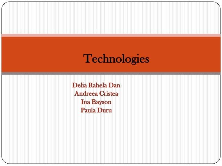 TechnologiesDelia Rahela DanAndreea Cristea  Ina Bayson  Paula Duru