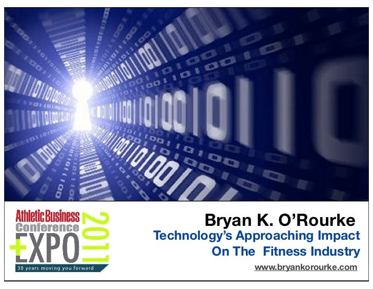Bryan K. O'RourkeTechnology's Approaching Impact        On The Fitness Industry               www.bryankorourke.com       ...