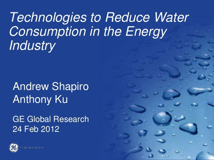 Technologies to Reduce WaterConsumption in the EnergyIndustryAndrew ShapiroAnthony KuGE Global Research24 Feb 2012