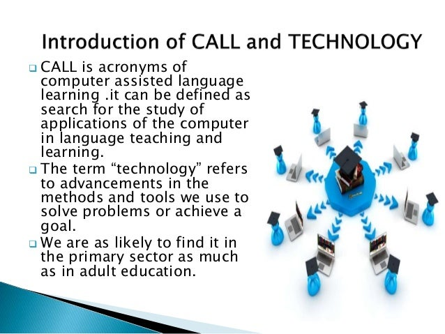  CALL is acronyms of computer assisted language learning .it can be defined as search for the study of applications of th...