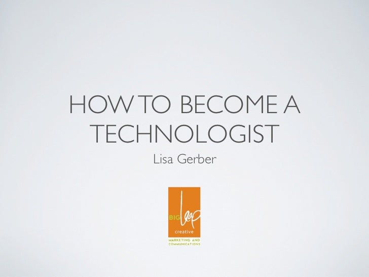 HOW TO BECOME A TECHNOLOGIST     Lisa Gerber