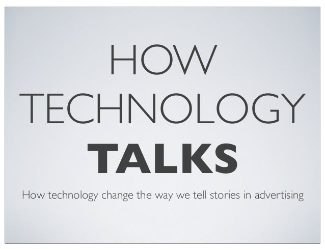 HOW TECHNOLOGY TALKS How technology change the way we tell stories in advertising