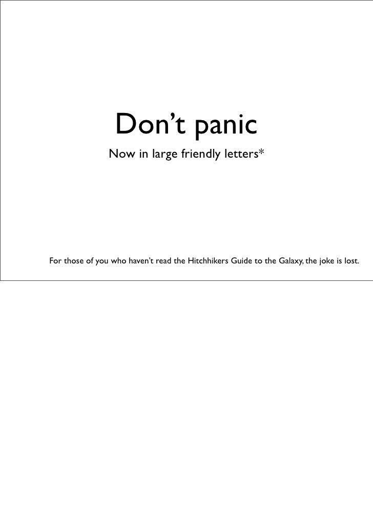 Don't panic                 Now in large friendly letters*     For those of you who haven't read the Hitchhikers Guide to ...
